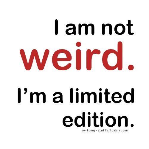 I am not weird.  I'm a limited edition.