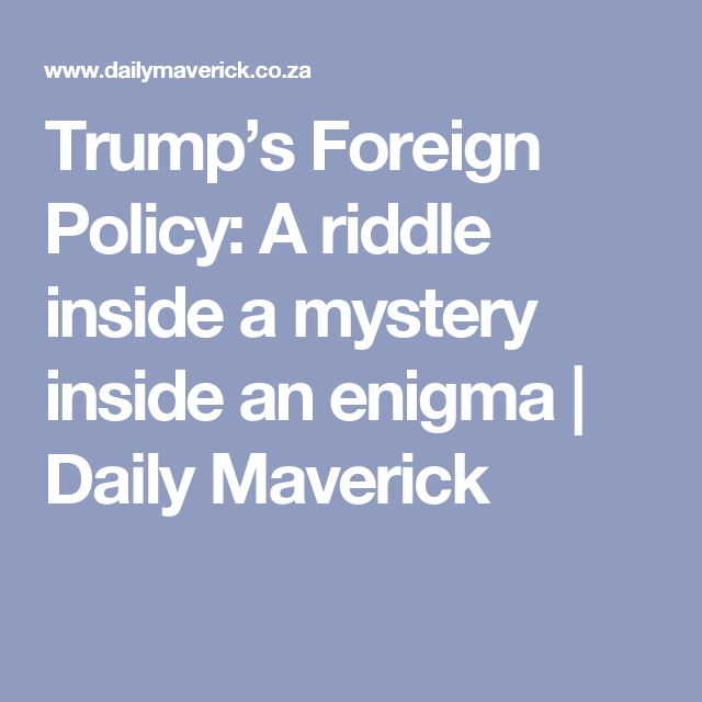 Trump's Foreign Policy: A riddle inside a mystery inside an enigma | Daily Maverick