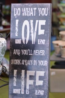 Exactly that, 'Do what you love doing and you'll never work another day in your life.'