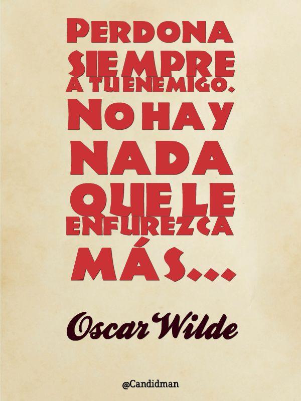 """""""Perdona siempre a tu #Enemigo. No hay nada que le enfurezca más"""". #OscarWilde  Solo por esto, no guardo rencores y sigo adelante, Bendigo a mis enemigos porque mas fuerte me hacen ser ;)"""