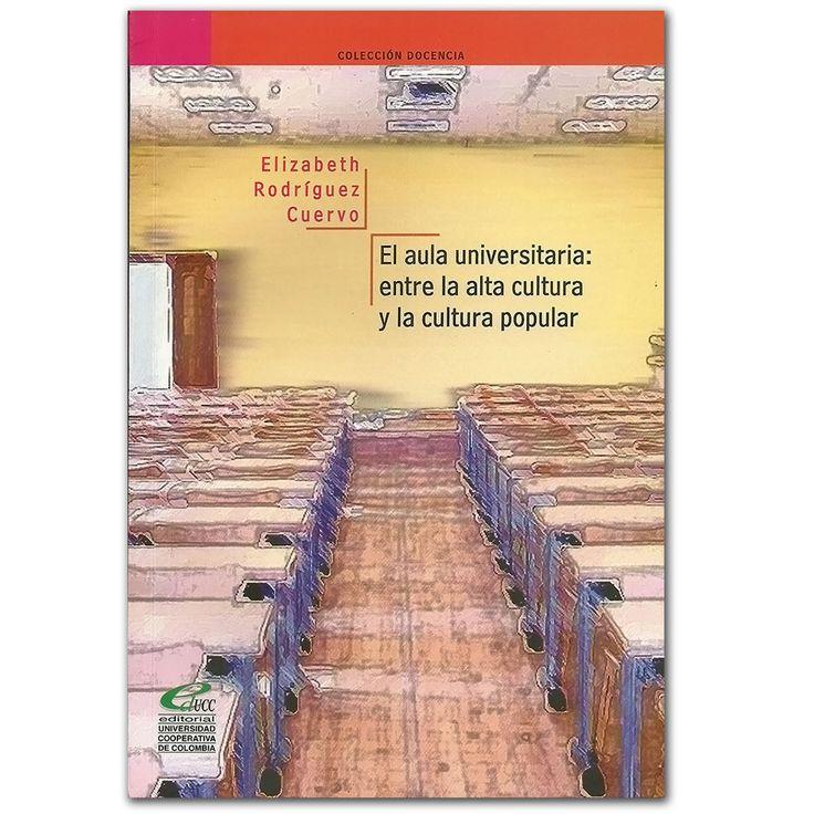 El aula universitaria. Entre la alta cultura y la cultura popular - Universidad Cooperativa de Colombia  http://www.librosyeditores.com/tiendalemoine/3139-aula-universitaria-entre-alta-cultura-cultura-popular.html  Editores y distribuidores