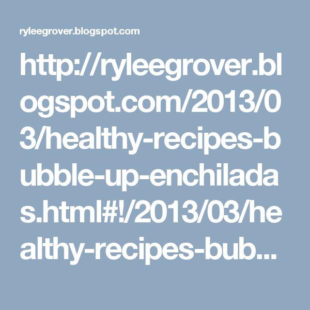 http://ryleegrover.blogspot.com/2013/03/healthy-recipes-bubble-up-enchiladas.html#!/2013/03/healthy-recipes-bubble-up-enchiladas.html