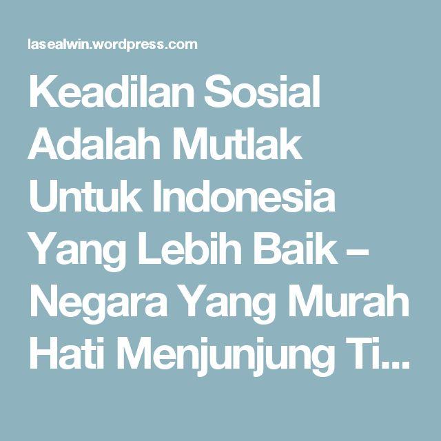 Keadilan Sosial Adalah Mutlak Untuk Indonesia Yang Lebih Baik – Negara Yang Murah Hati Menjunjung Tinggi Kemanusiaan dan Perbedaan | menang BERSAMA - Indonesia Strong From Village