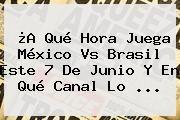 http://tecnoautos.com/wp-content/uploads/imagenes/tendencias/thumbs/a-que-hora-juega-mexico-vs-brasil-este-7-de-junio-y-en-que-canal-lo.jpg Mexico Vs Brasil. ¿A qué hora juega México vs Brasil este 7 de junio y en qué canal lo ..., Enlaces, Imágenes, Videos y Tweets - http://tecnoautos.com/actualidad/mexico-vs-brasil-a-que-hora-juega-mexico-vs-brasil-este-7-de-junio-y-en-que-canal-lo/