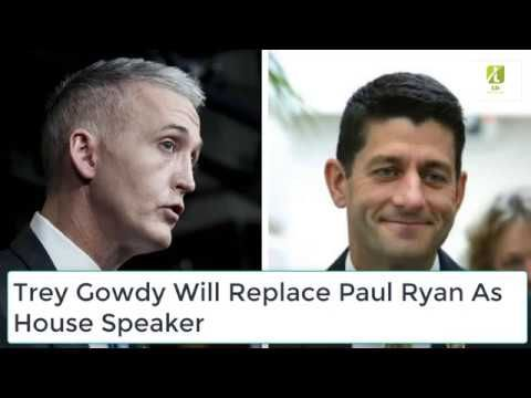 Trey Gowdy Will replace Paul Ryan As House Speaker