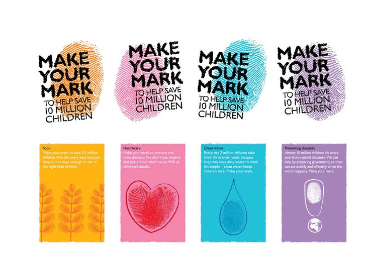 The 'Make your Mark' campaign aims to raise awareness of and support for four key policy calls, which will help to eradicate child mortality. Different colour thumbprints and icons on campaign collateral represent each cause. Make your mark for clean water – a water drop; for healthcare – a heart; to end hunger – a blade of corn; for preventing disasters – an exclamation mark.