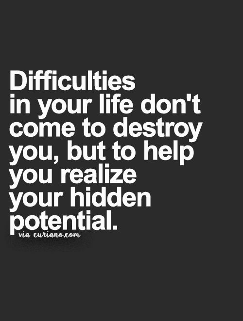 Difficulties in your life don't come to destroy you, but to help you realise your hidden potential.