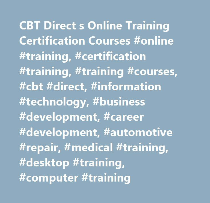 CBT Direct s Online Training Certification Courses #online #training, #certification #training, #training #courses, #cbt #direct, #information #technology, #business #development, #career #development, #automotive #repair, #medical #training, #desktop #training, #computer #training http://australia.remmont.com/cbt-direct-s-online-training-certification-courses-online-training-certification-training-training-courses-cbt-direct-information-technology-business-development-career-development/  #…