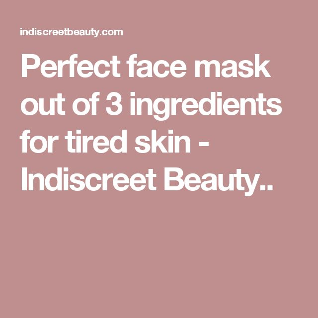 Perfect face mask out of 3 ingredients for tired skin - Indiscreet Beauty..
