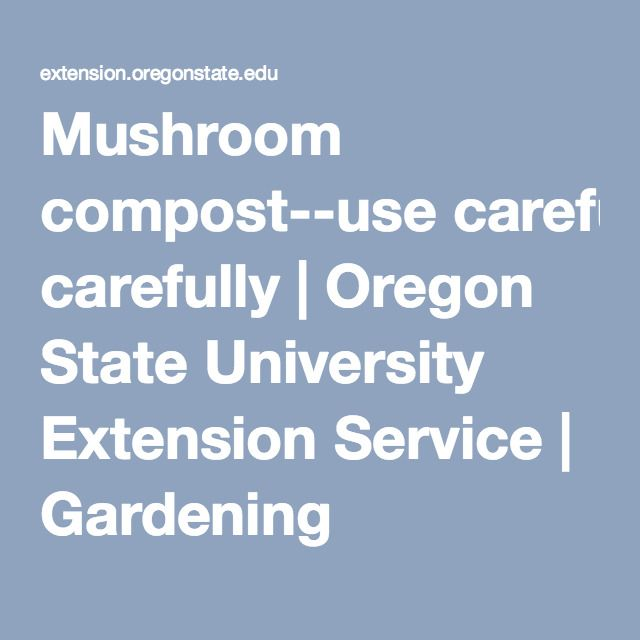 Mushroom compost--use carefully | Oregon State University Extension Service | Gardening