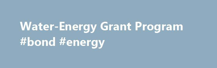 Water-Energy Grant Program #bond #energy http://germany.nef2.com/water-energy-grant-program-bond-energy/  # What is the Water-Energy Grant Program? The Water-Energy Grant Program provides funds to implement water efficiency programs or projects that reduce greenhouse gas emissions, and reduce water and energy use. Eligible Applicants: local agencies, joint powers authorities, and nonprofit organizations The 2016 solicitation focuses on these eligible programs/projects: Commercial Water…