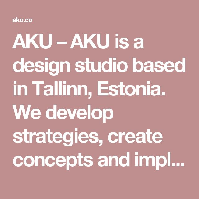 AKU – AKU is a design studio based in Tallinn, Estonia. We develop strategies, create concepts and implement solutions across different media.