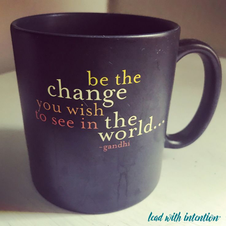We've all heard this famous quote by Mahatma Gandhi and may even own a mug, poster, or journal that proclaims his powerful words.  But what does it really mean to BE the change?  #LeadWithIntention #Lead #Change #Changemaker