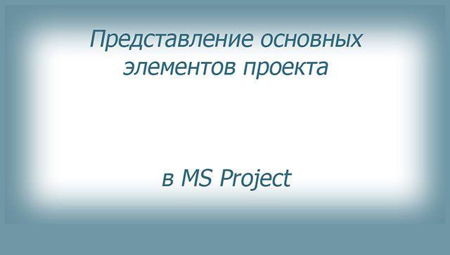Основные элементы проекта очень наглядно представлены в программе MS Project.