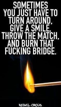 Sad but true! Small minded, immature, & emotionally unstable cowards will get my smile as I burn their bridge!