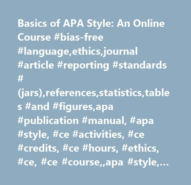 Basics of APA Style: An Online Course #bias-free #language,ethics,journal #article #reporting #standards #(jars),references,statistics,tables #and #figures,apa #publication #manual, #apa #style, #ce #activities, #ce #credits, #ce #hours, #ethics, #ce, #ce #course,,apa #style, #scientific #writing, #manuscripts, #bias-free #language, #ethics, #journal #article #reporting #standards, #references, #statistics, #tables #and #figures,,ethics…