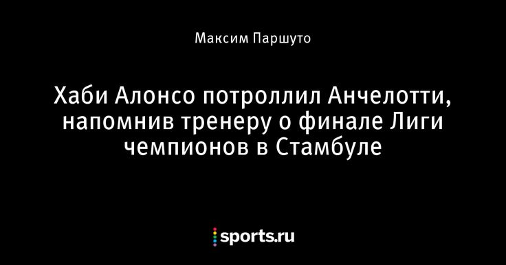 Хаби Алонсо потроллил Анчелотти, напомнив тренеру о финале Лиги чемпионов в Стамбуле - Телевизор 3.0 - Блоги - Sports.ru