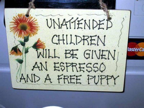 Unattended children will be given an espresso and a free puppy