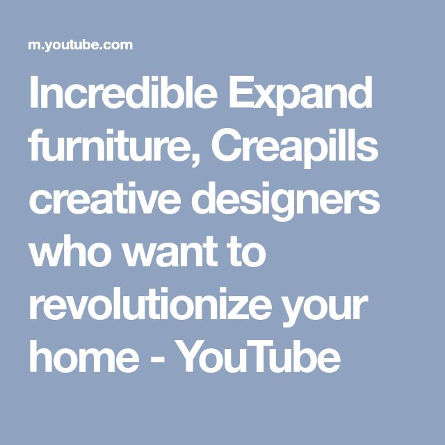 Incredible Expand furniture, Creapills creative designers who want to revolutionize your home - YouTube