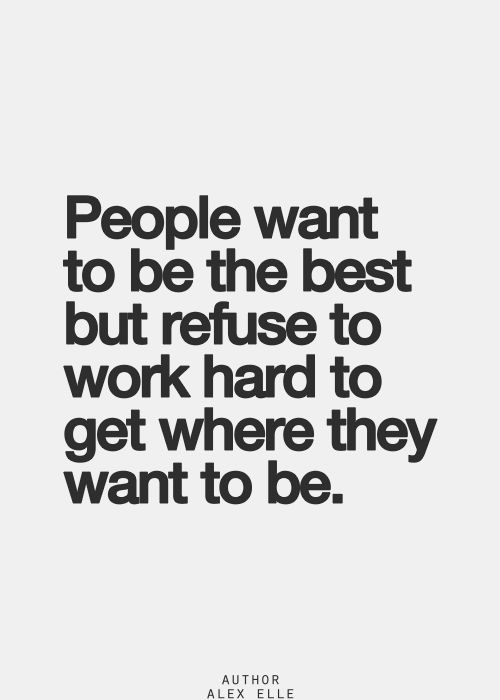 People want to be the best but refuse to work hard to get where they want to be. ~Alex Elle | http://WriteDivas.com [ma9.14]