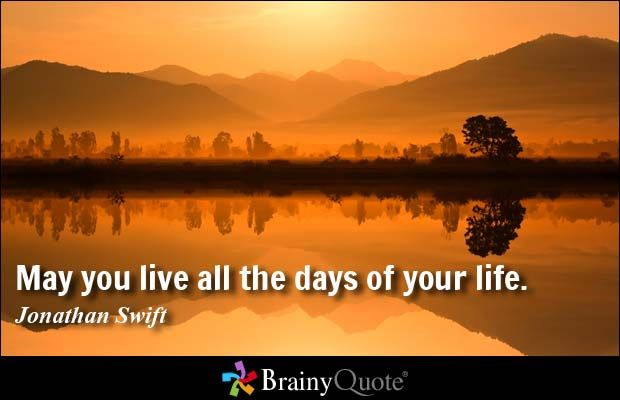 May you live all the days of your life. - Jonathan Swift at BrainyQuote