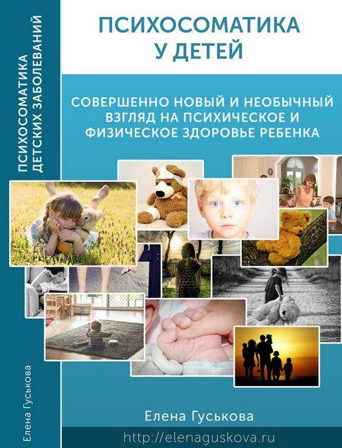 Психосоматика у детей. Психолог Елена Гуськова. Новый необычный взгляд на поведение и здоровье детей c точки зрения психосоматики.