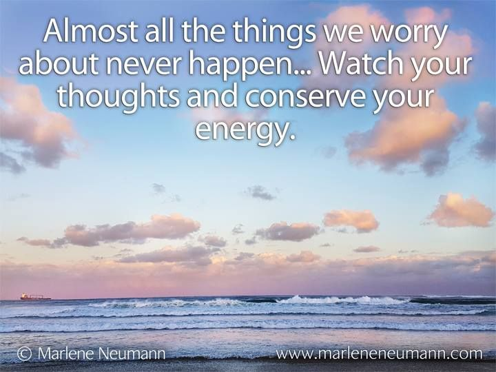 Almost all the things we worry about never happen... Watch your thoughts and conserve your energy. Love Marlene