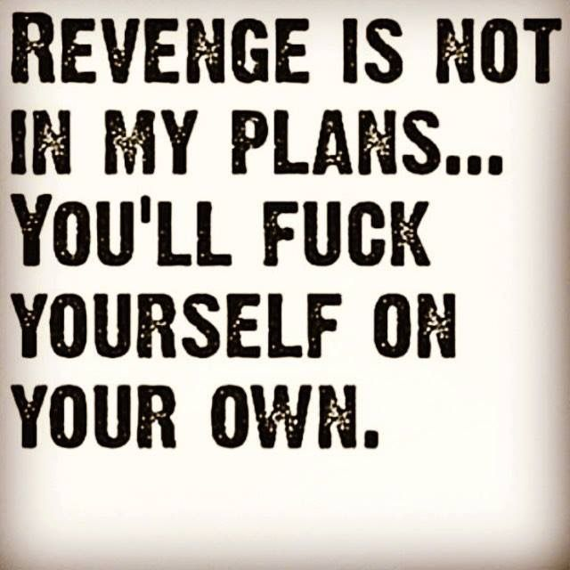 I do not intend to seek revenge on my mother or ex friend because they will bring whatever is coming on themselves in the end.