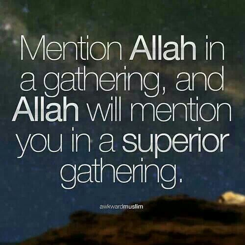 Mention Allah Subhanahu wa Ta'ala in a gathering, and Allah Subhanahu wa Ta'ala will mention you in a superior gathering (in shaa Allah).