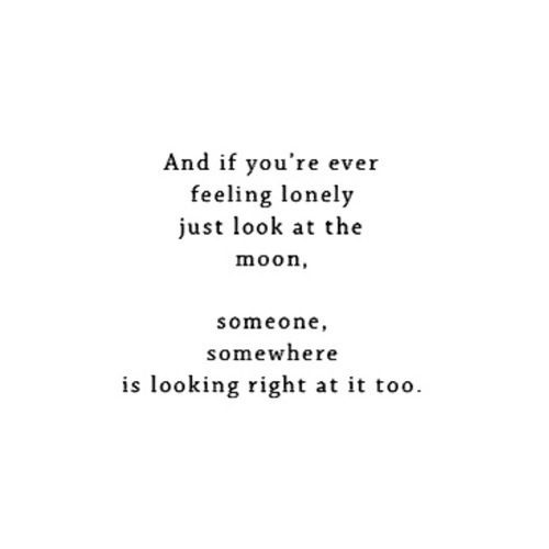 """and if you're ever feeling lonely just look at the moon. someone, somewhere, is looking right at it too"""