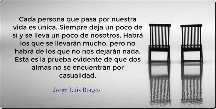 """""""Cada persona que pasa por nuestra vida es única. Siempre deja un poco de sí y se lleva un poco de nosotros. Habrá los que se llevarán mucho, pero no habrá de los que no nos dejarán nada. Esta es la prueba evidente de que dos almas no se encuentran por casualidad"""".  —Jorge Luis Borges"""