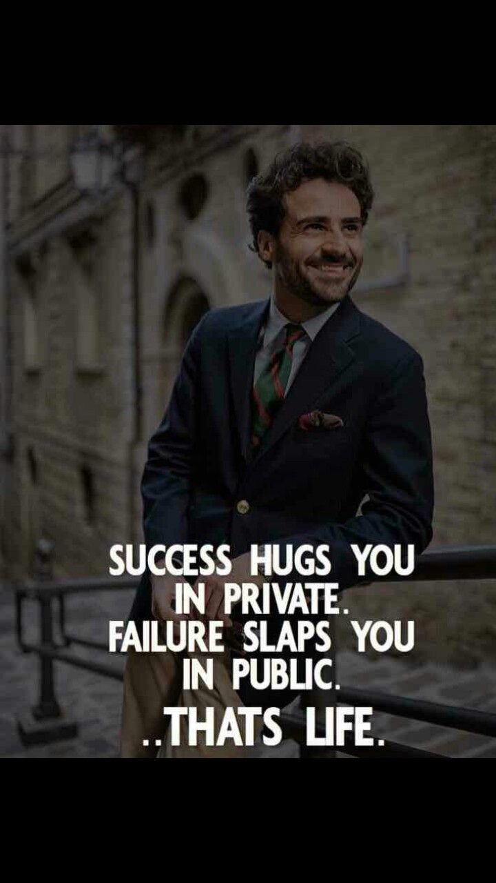 Success hugs you in private. Failure slaps you in public. That's life.