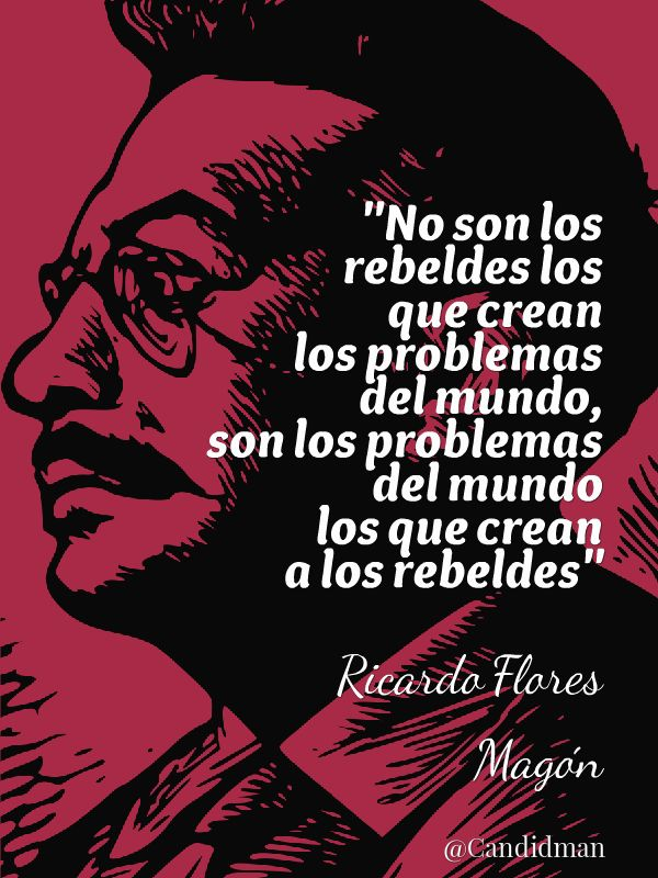"""""""No son los #Rebeldes los que crean los #Problemas del #Mundo, son los problemas del mundo los que crean a los rebeldes"""". #RicardoFloresMagon #Citas #Frases @candidman"""