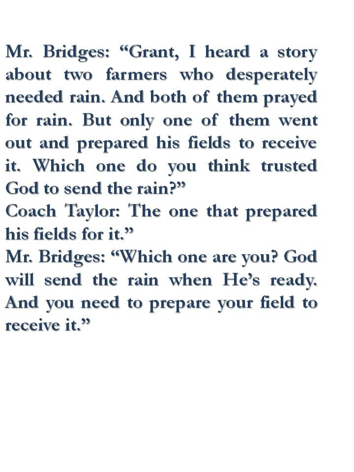 "Mr. Bridges: ""Grant, I heard a story about two farmers who desperately needed rain. And both of them prayed for rain. But only one of them went out and prepared his fields to receive it. Which one do you think trusted God to send the rain?""  Coach Taylor: The one that prepared his fields for it.""  Mr. Bridges: ""Which one are you? God will send the rain when He's ready. And you need to prepare your field to receive it.""  Facing the Giants"