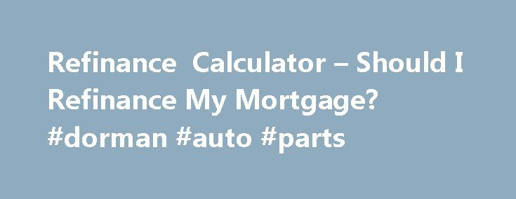 Refinance Calculator – Should I Refinance My Mortgage? #dorman #auto #parts http://auto-car.nef2.com/refinance-calculator-should-i-refinance-my-mortgage-dorman-auto-parts/  #refinance auto loan calculator # Refinance calculator Use this calculator to help determine whether you should refinance your mortgage. Estimate the amount of money a refinancing could save you by comparing the details of your current home loan with new rates, terms, and other factors. More. More Calculators Amortization…