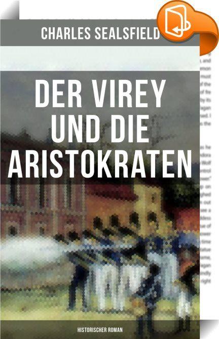 """Der Virey und die Aristokraten (Historischer Roman)    :  Der Virey und die Aristokraten oder """"Mexico im Jahr 1812"""" schildert die ersten revolutionären Zuckungen des ebenso schönen als unglücklichen Landes, die ersten Versuche, das dreihundertjährige spanische Joch vom Nacken zu schütteln. Dieses Werk Sealsfield's ist dasjenige, welchem die meiste künstlerische Abrundung, die consequenteste Durchführung des Grundgedankens und die größte Sorgfalt in der Composition zuzuschreiben ist. Ma..."""