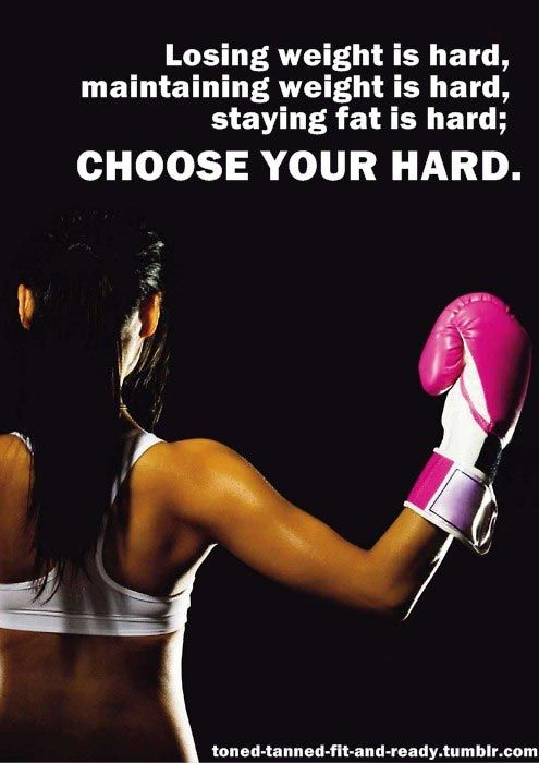 Losing weight is hard, maintaining weight is hard, staying fat is hard; choose your hard. I love this, so true!