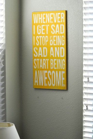 ''Whenever I get sad, I stop being sad and start being awesome
