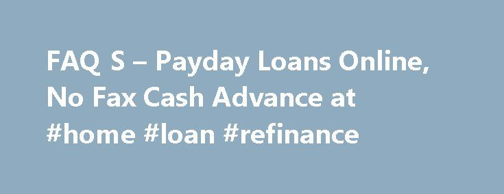 FAQ S – Payday Loans Online, No Fax Cash Advance at #home #loan #refinance http://loans.nef2.com/2017/05/01/faq-s-payday-loans-online-no-fax-cash-advance-at-home-loan-refinance/  #online payday loans instant approval # FAQ What is a cash advance loan or payday loan? A cash advance loan is an unsecured loan that will help you get through to your next payday. The loan is unsecured, so you…  Read more