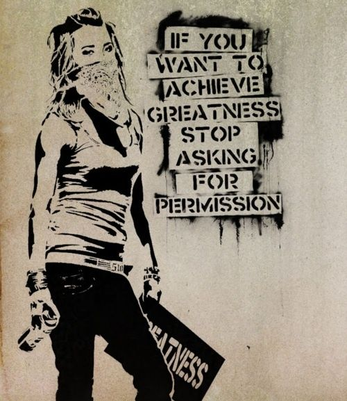 If you want to achieve greatness, stop asking for permission.haha i never ask for permission