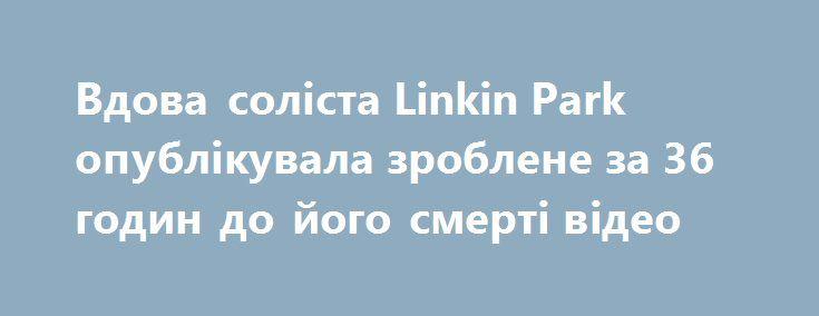 Вдова соліста Linkin Park опублікувала зроблене за 36 годин до його смерті відео https://www.depo.ua/ukr/svit/vdova-solista-linkin-park-opublikuvala-zroblene-za-36-godin-do-yogo-smerti-video-20170917641530  Вдова соліста групи Linkin Park Честера Беннінгтона Талінда опублікувала відео, зроблене незадовго до його самогубства