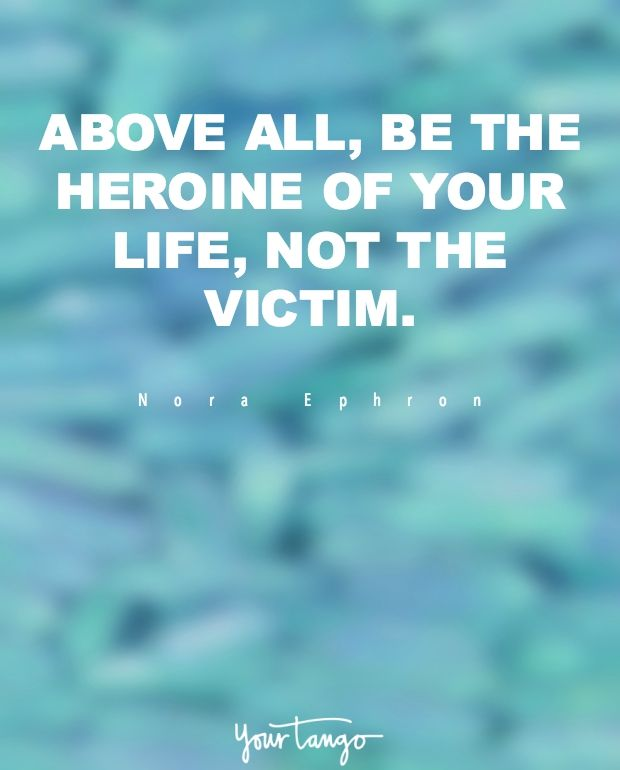 """Above all, be the heroine of your life, not the victim.""  —Nora Ephron"