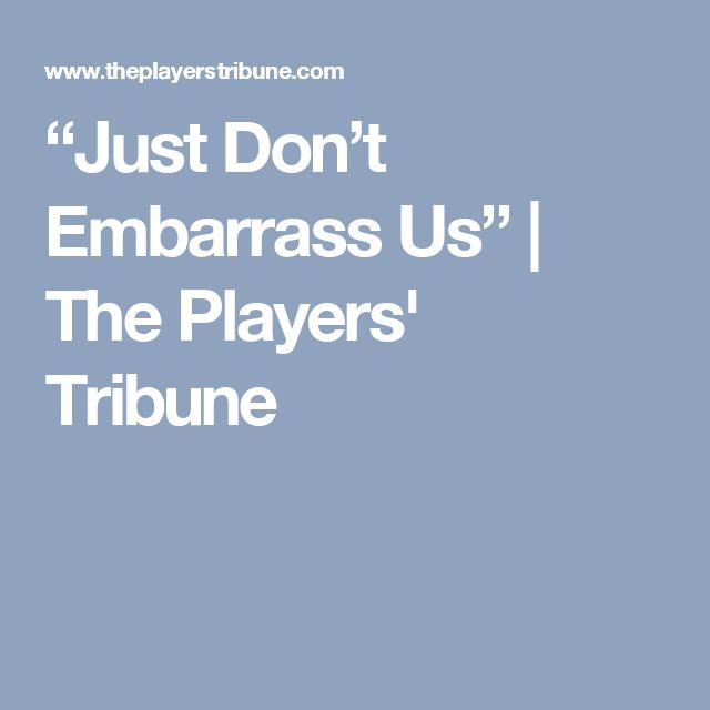 """""""Just Don't Embarrass Us"""" 