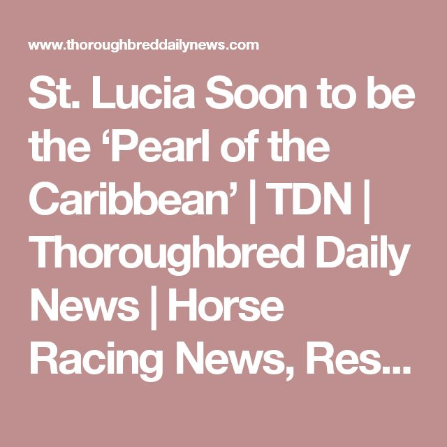 St. Lucia Soon to be the 'Pearl of the Caribbean' | TDN | Thoroughbred Daily News | Horse Racing News, Results and Video | Thoroughbred Breeding and Auctions