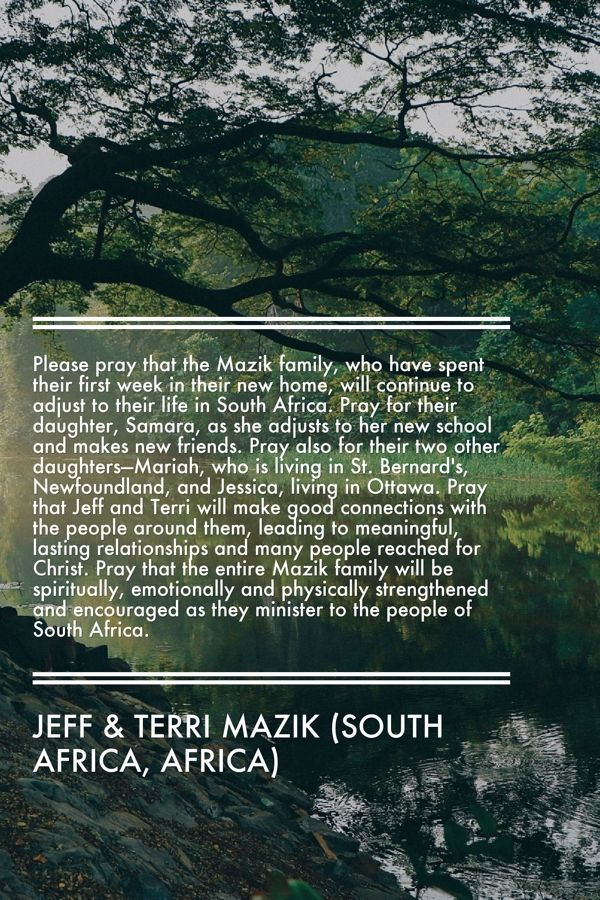 Please pray that the Mazik family, who have spent their first week in their new home, will continue to adjust to their life in South Africa. Pray for their daughter, Samara, as she adjusts to her new school and makes new friends. Pray also for their two other daughters—Mariah, who is living in St. Bernard's, Newfoundland, and Jessica, living in Ottawa. Pray that Jeff and Terri will make good connections with the people around them, leading to meaningful, lasting relationships.