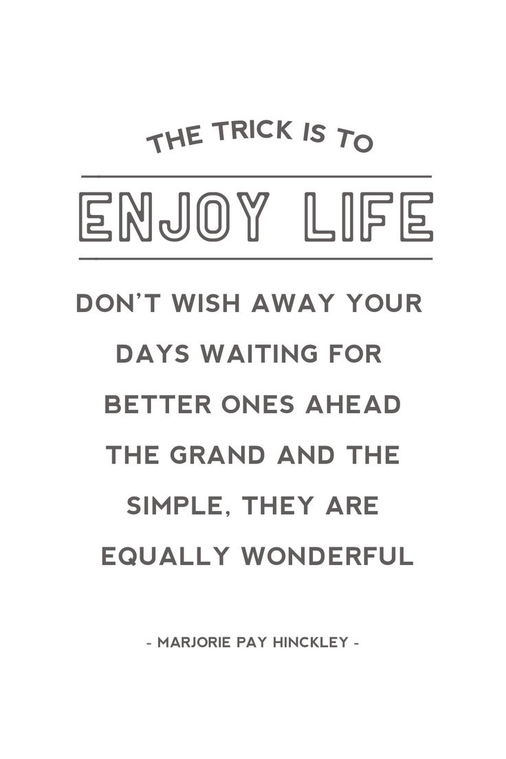 """""""The trick is to enjoy life. Don't wish away your days, waiting for better ones ahead. The grand and the simple, they are equally wonderful""""   - Marjorie Pay Hinckley"""