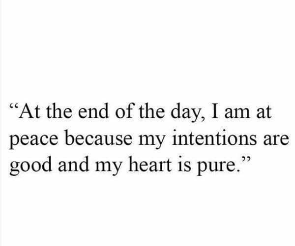 """""""At the end of the day. I am at peace because my intentions are good and my heart is pure."""""""