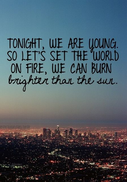 Tonight, we are young. So let's set the world of fire, we can burn brighter than the sun.