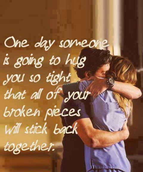 One day someone is going to hug you so tightly that all of your broken pieces will stick back together.