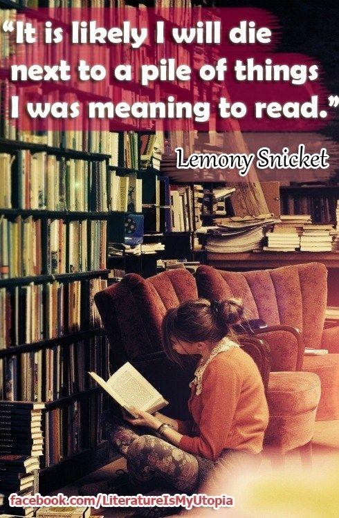 It is likely I will die next to a pile of things I was meaning to read. -Lemony Snicket  From 27 Totally Relatable Quotes About Books on buzzfeed